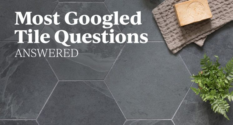 Your Most Googled Tile Questions, Answered