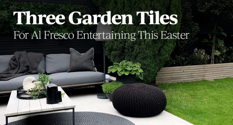 Three Garden Tiles For Al Fresco Entertaining This Easter