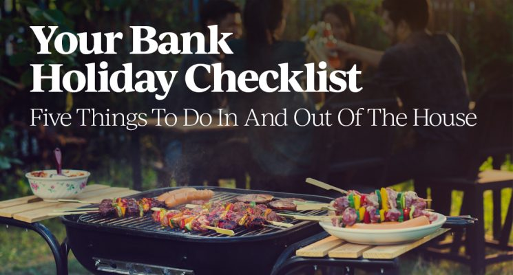 Your Bank Holiday Checklist – Five Things To Do In And Out Of The House
